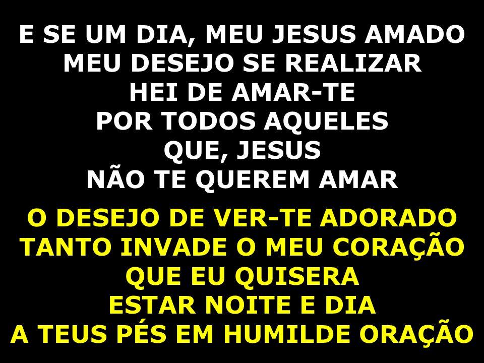 E SE UM DIA, MEU JESUS AMADO MEU DESEJO SE REALIZAR HEI DE AMAR-TE