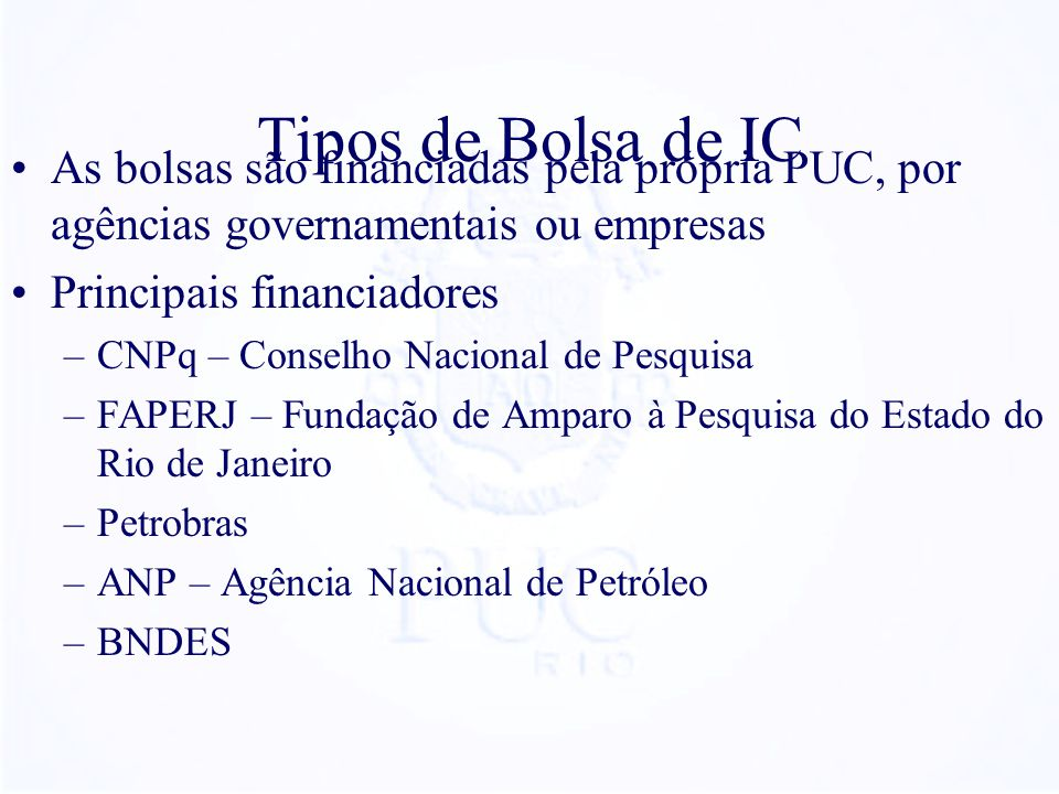 Tipos de Bolsa de IC As bolsas são financiadas pela própria PUC, por agências governamentais ou empresas.