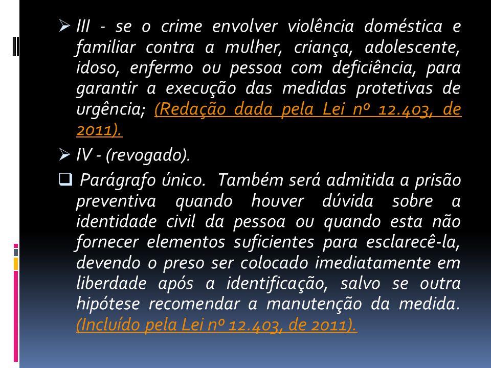 III - se o crime envolver violência doméstica e familiar contra a mulher, criança, adolescente, idoso, enfermo ou pessoa com deficiência, para garantir a execução das medidas protetivas de urgência; (Redação dada pela Lei nº 12.403, de 2011).