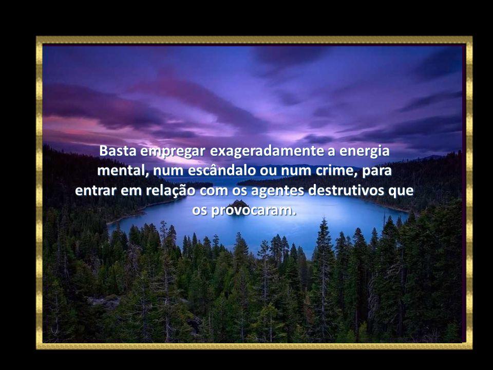 Basta empregar exageradamente a energia mental, num escândalo ou num crime, para entrar em relação com os agentes destrutivos que os provocaram.