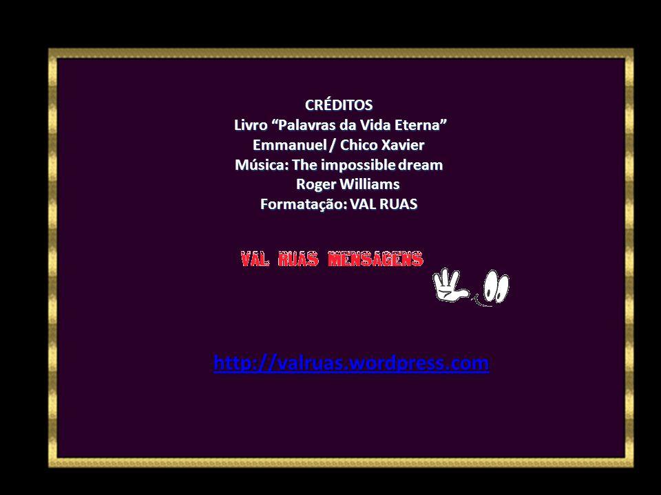 CRÉDITOS Livro Palavras da Vida Eterna Emmanuel / Chico Xavier Música: The impossible dream Roger Williams Formatação: VAL RUAS