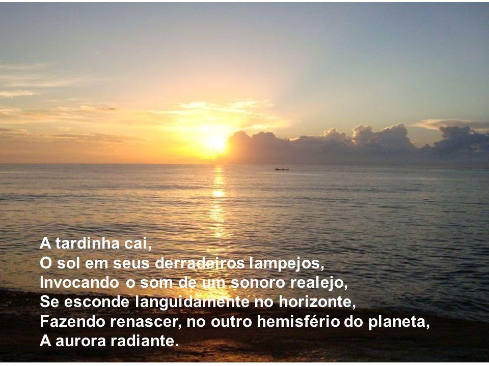 A tardinha cai, O sol em seus derradeiros lampejos, Invocando o som de um sonoro realejo, Se esconde languidamente no horizonte,