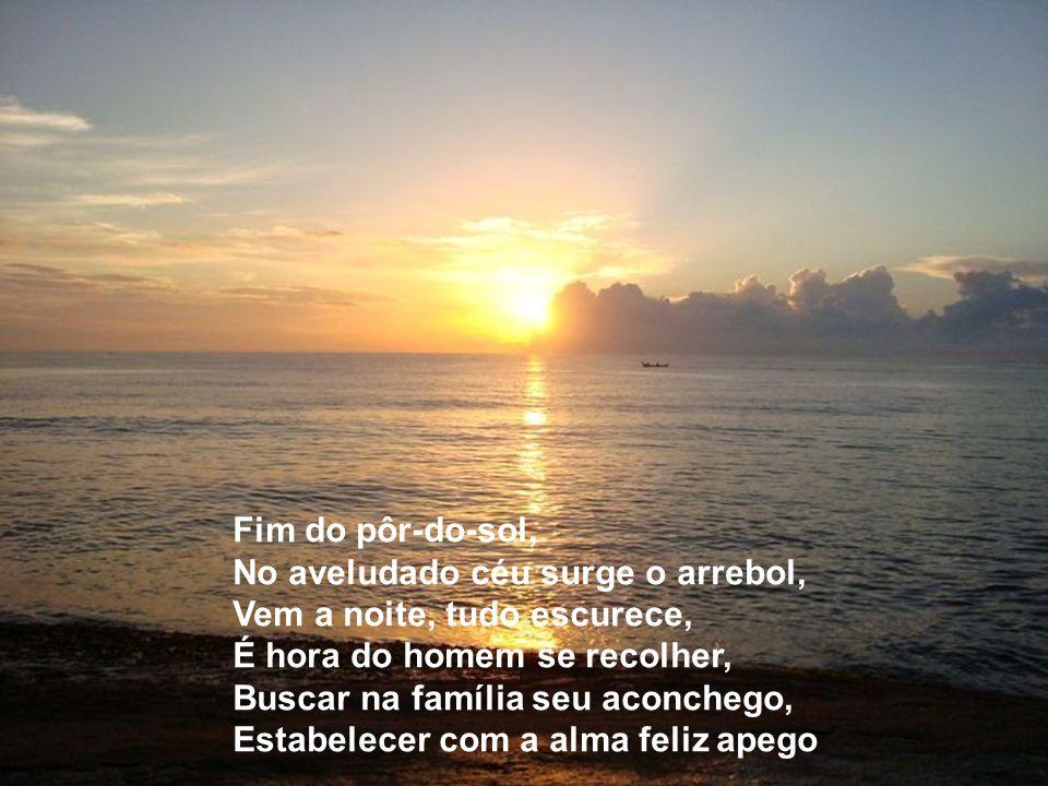 Fim do pôr-do-sol, No aveludado céu surge o arrebol, Vem a noite, tudo escurece, É hora do homem se recolher,