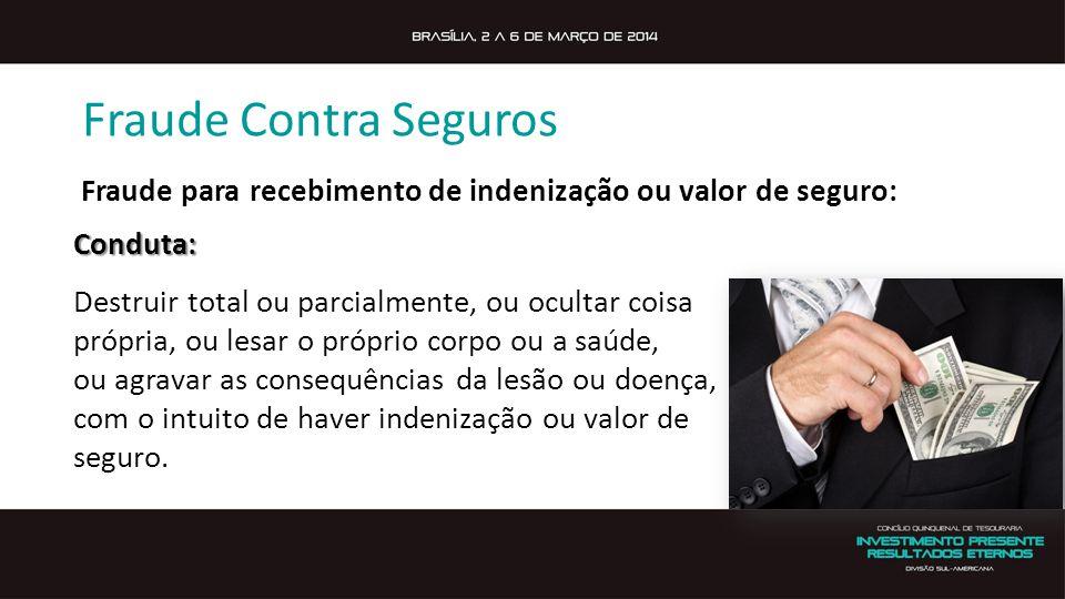 Fraude Contra Seguros Fraude para recebimento de indenização ou valor de seguro: Conduta: Destruir total ou parcialmente, ou ocultar coisa.