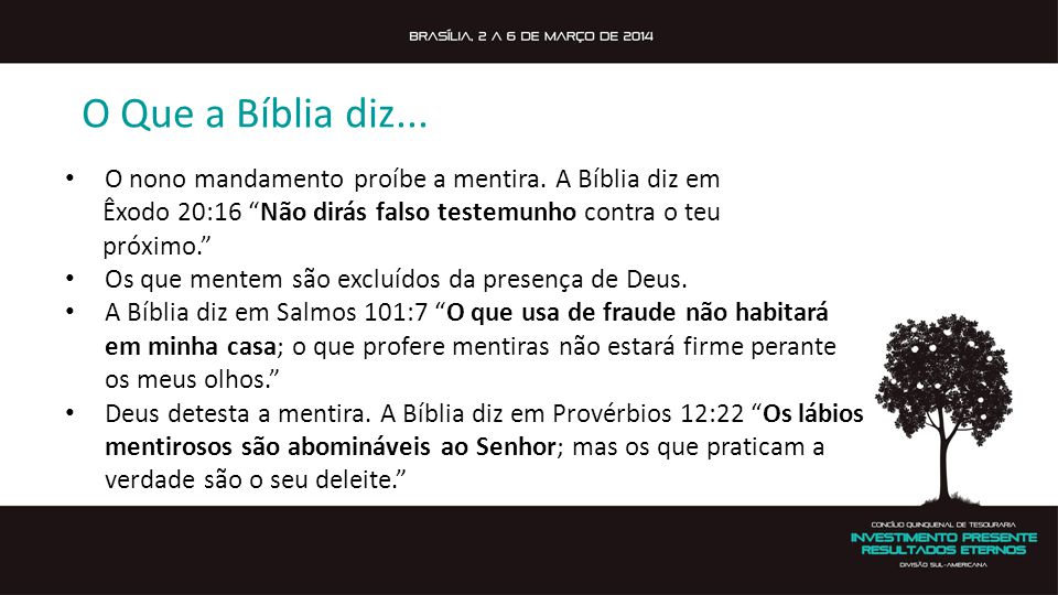 O Que a Bíblia diz... O nono mandamento proíbe a mentira. A Bíblia diz em. Êxodo 20:16 Não dirás falso testemunho contra o teu.