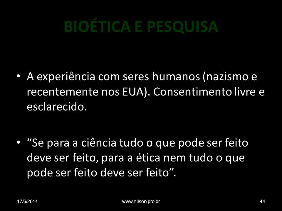 BIOÉTICA E PESQUISA A experiência com seres humanos (nazismo e recentemente nos EUA). Consentimento livre e esclarecido.