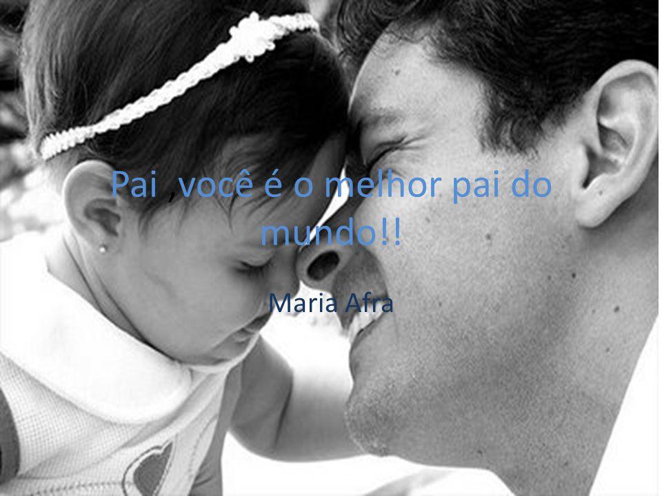 Pai ,você é o melhor pai do mundo!!
