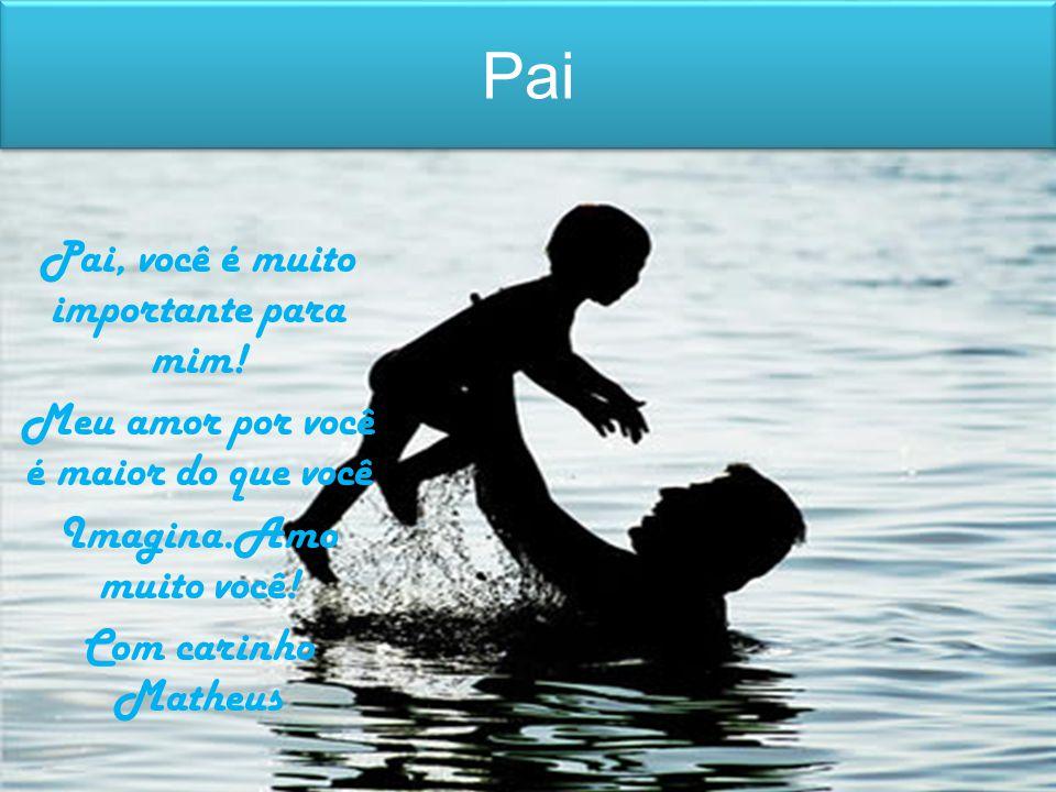 Pai Pai, você é muito importante para mim!