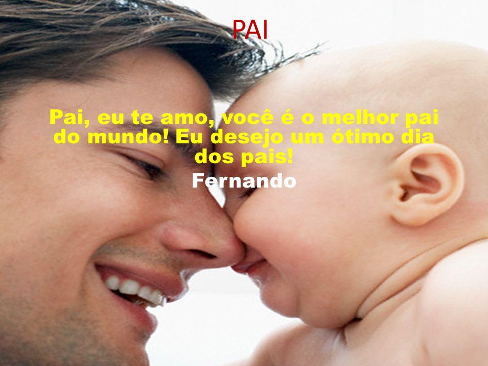 PAI Pai, eu te amo, você é o melhor pai do mundo! Eu desejo um ótimo dia dos pais! Fernando