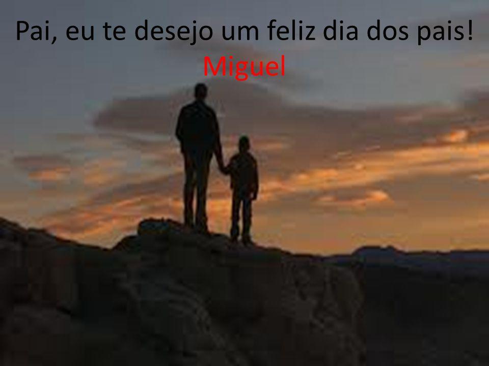Pai, eu te desejo um feliz dia dos pais! Miguel