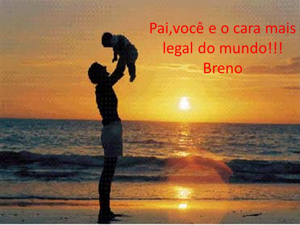 Pai,você e o cara mais legal do mundo!!! Breno