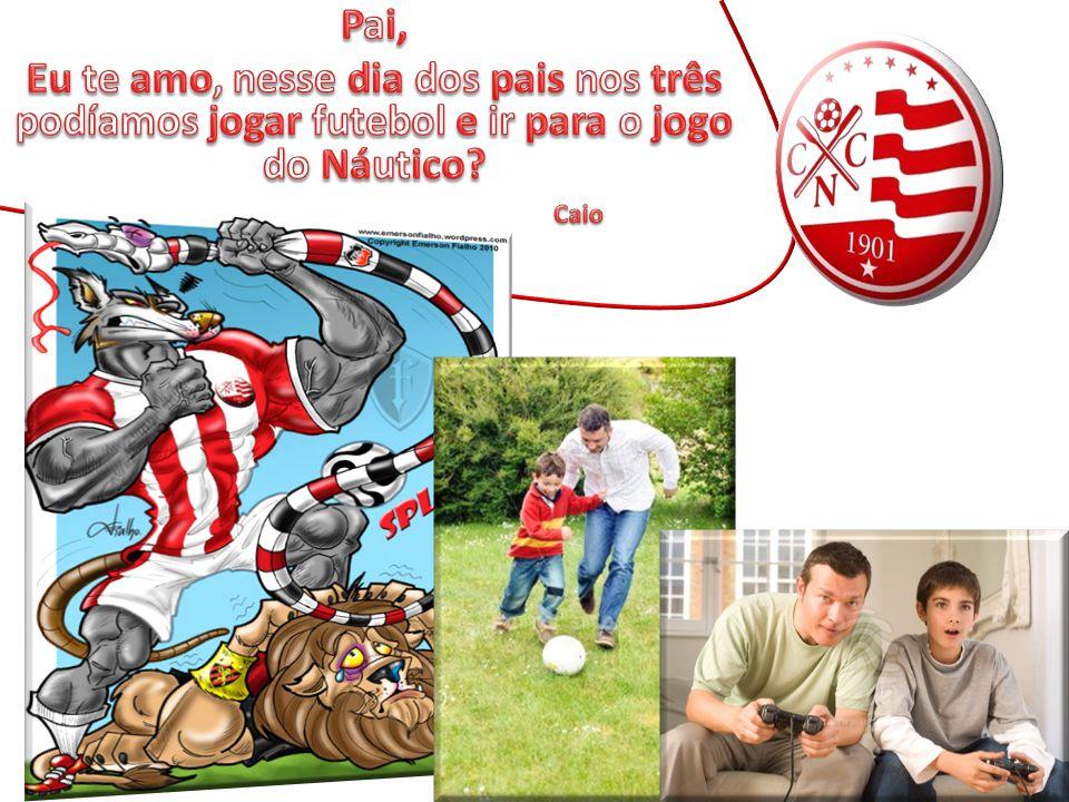 Pai, Eu te amo, nesse dia dos pais nos três podíamos jogar futebol e ir para o jogo do Náutico.