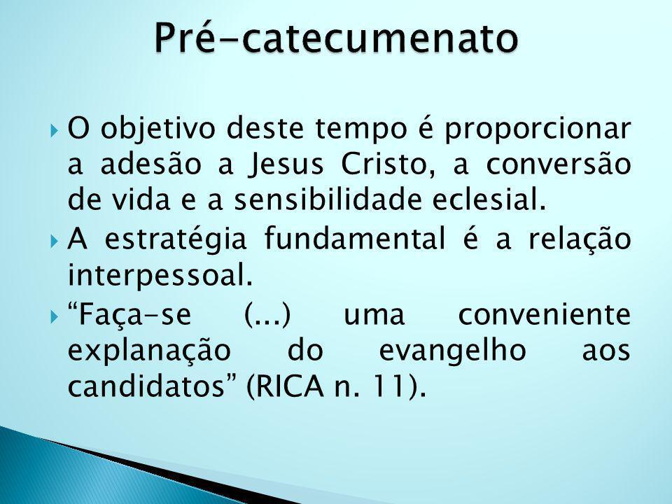 Pré-catecumenato O objetivo deste tempo é proporcionar a adesão a Jesus Cristo, a conversão de vida e a sensibilidade eclesial.