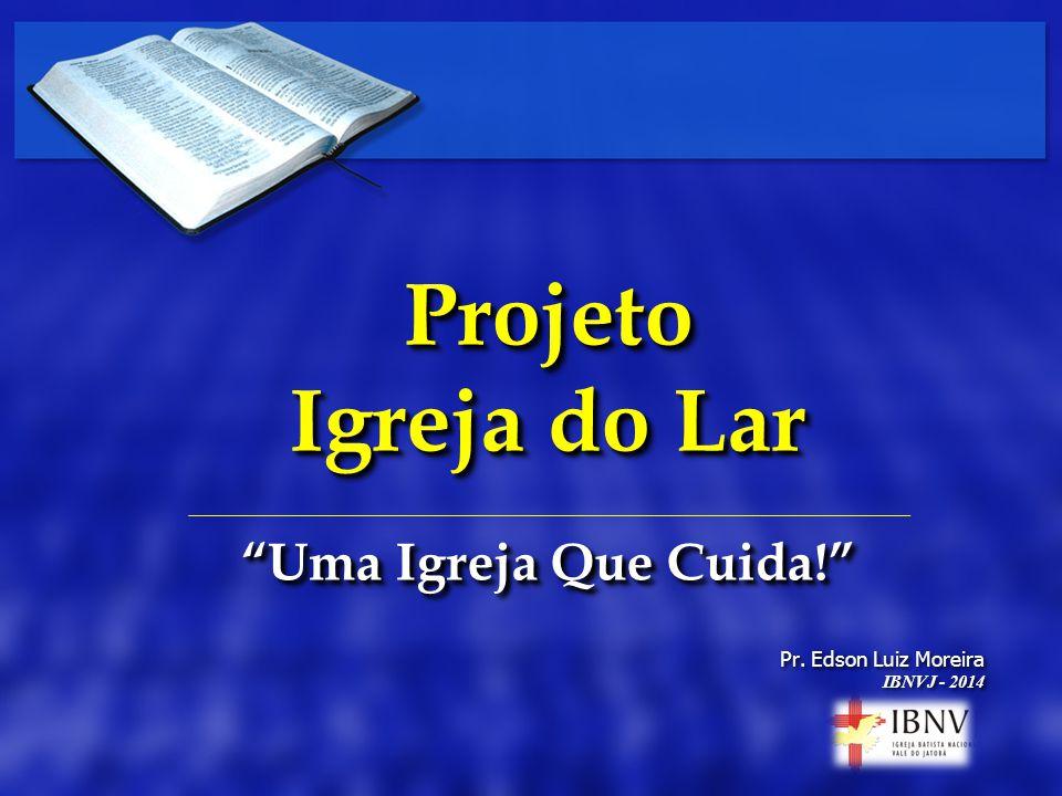 Projeto Igreja do Lar Uma Igreja Que Cuida! Pr. Edson Luiz Moreira