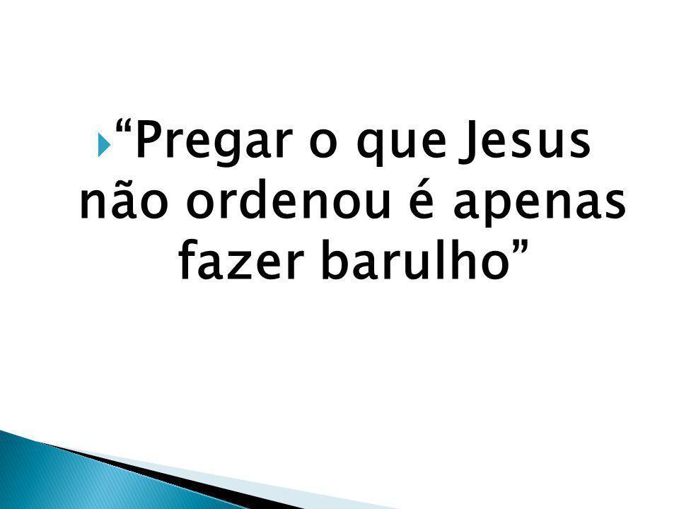 Pregar o que Jesus não ordenou é apenas fazer barulho