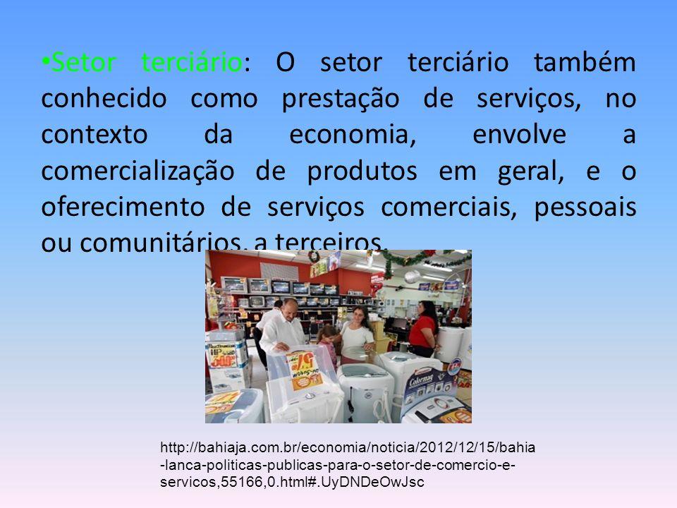 Setor terciário: O setor terciário também conhecido como prestação de serviços, no contexto da economia, envolve a comercialização de produtos em geral, e o oferecimento de serviços comerciais, pessoais ou comunitários, a terceiros.