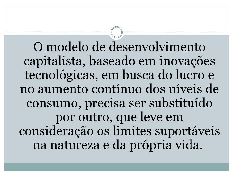O modelo de desenvolvimento capitalista, baseado em inovações tecnológicas, em busca do lucro e no aumento contínuo dos níveis de consumo, precisa ser substituído por outro, que leve em consideração os limites suportáveis na natureza e da própria vida.