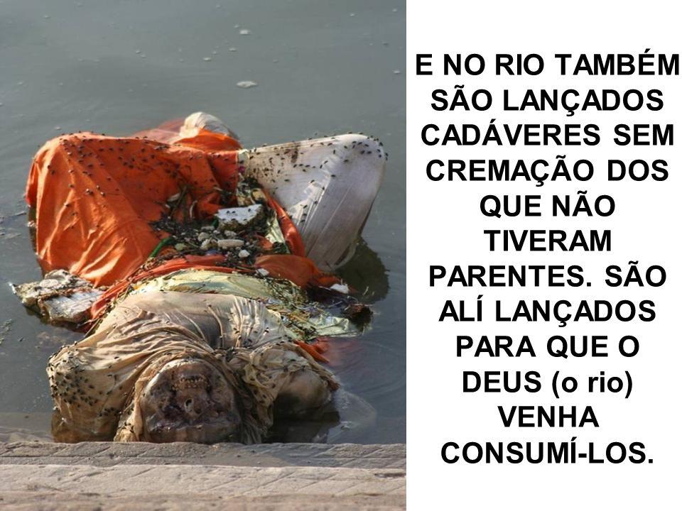 E NO RIO TAMBÉM SÃO LANÇADOS CADÁVERES SEM CREMAÇÃO DOS QUE NÃO TIVERAM PARENTES.