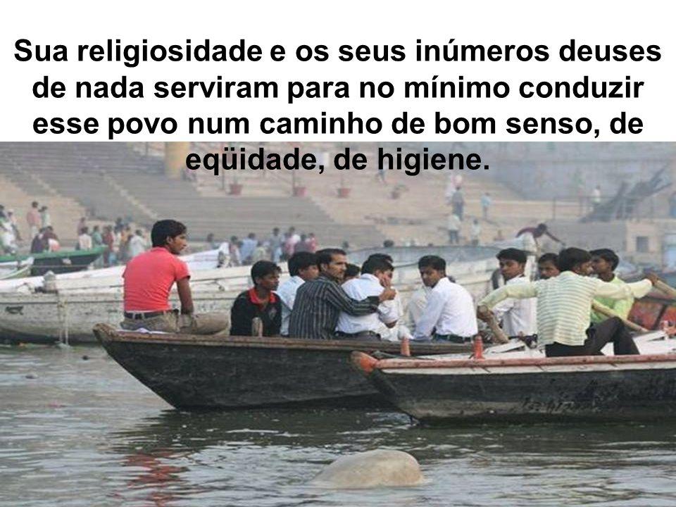 Sua religiosidade e os seus inúmeros deuses de nada serviram para no mínimo conduzir esse povo num caminho de bom senso, de eqüidade, de higiene.