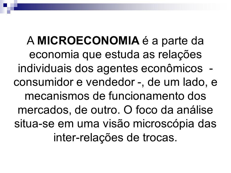 A MICROECONOMIA é a parte da economia que estuda as relações individuais dos agentes econômicos - consumidor e vendedor -, de um lado, e mecanismos de funcionamento dos mercados, de outro.