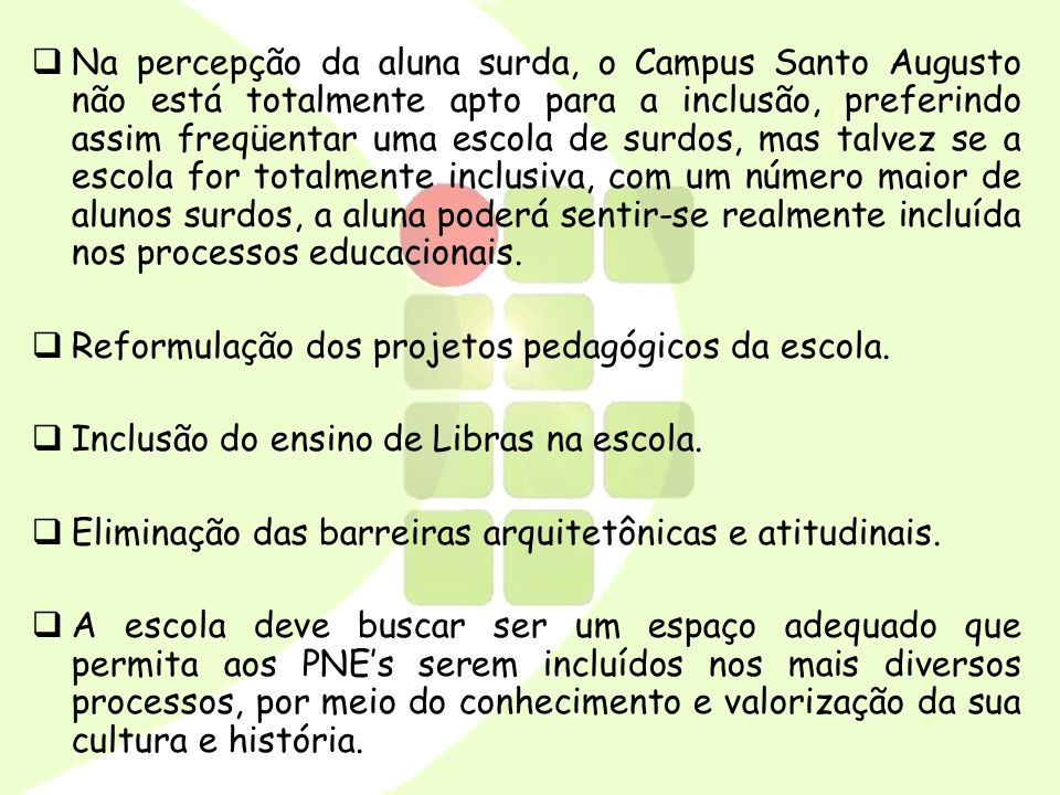 Na percepção da aluna surda, o Campus Santo Augusto não está totalmente apto para a inclusão, preferindo assim freqüentar uma escola de surdos, mas talvez se a escola for totalmente inclusiva, com um número maior de alunos surdos, a aluna poderá sentir-se realmente incluída nos processos educacionais.