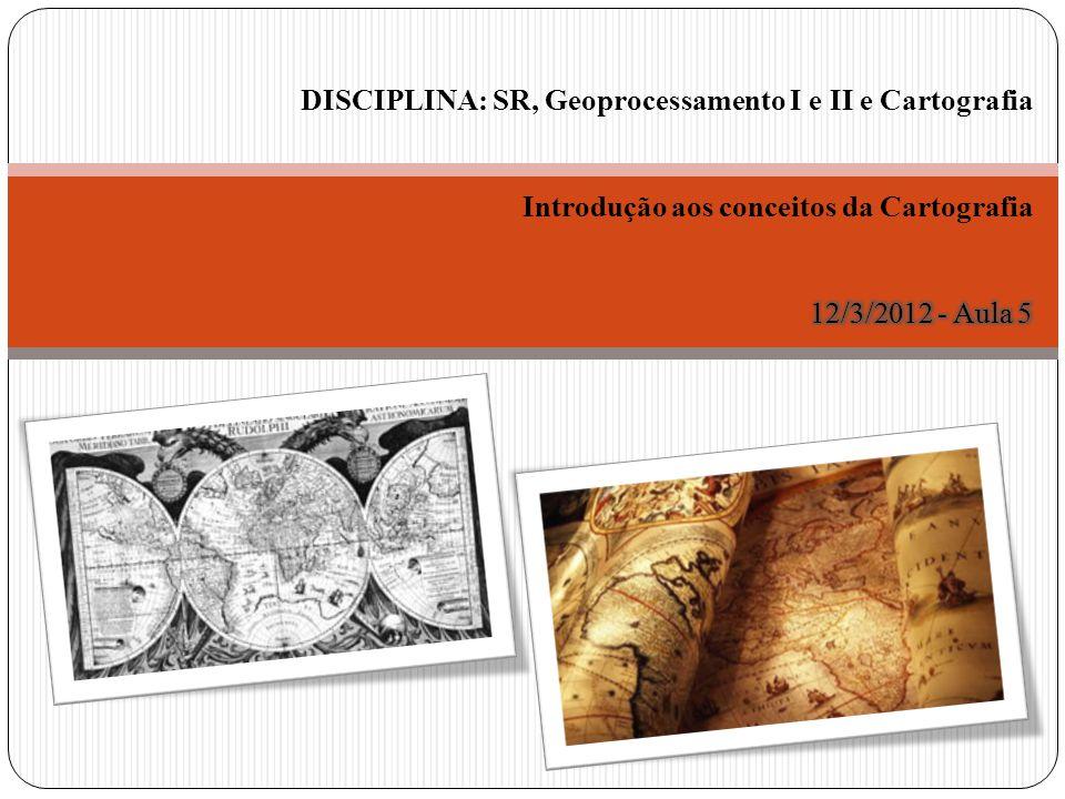 DISCIPLINA: SR, Geoprocessamento I e II e Cartografia Introdução aos conceitos da Cartografia 12/3/2012 - Aula 5
