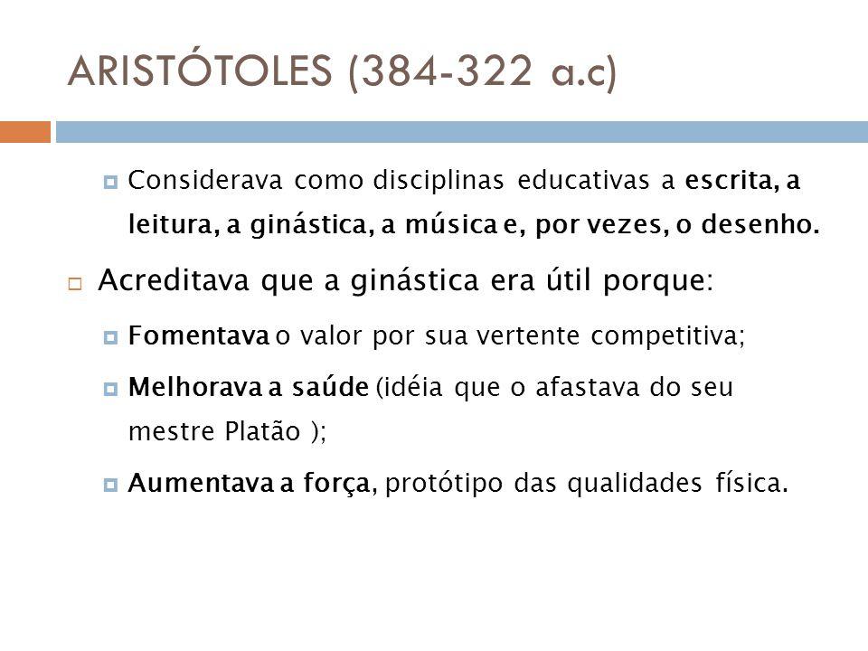 ARISTÓTOLES (384-322 a.c) Acreditava que a ginástica era útil porque: