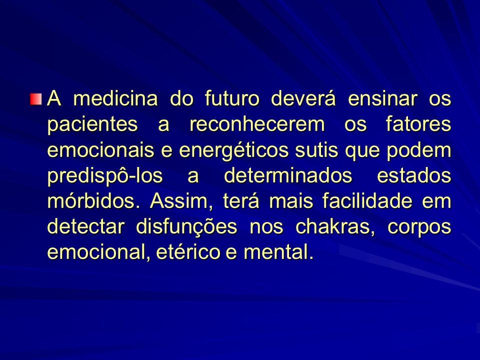 A medicina do futuro deverá ensinar os pacientes a reconhecerem os fatores emocionais e energéticos sutis que podem predispô-los a determinados estados mórbidos.