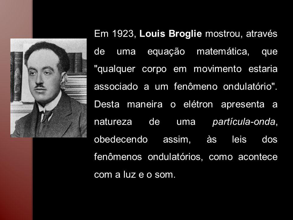 Em 1923, Louis Broglie mostrou, através de uma equação matemática, que qualquer corpo em movimento estaria associado a um fenômeno ondulatório .