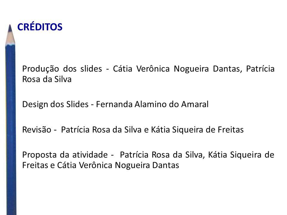 CRÉDITOS Produção dos slides - Cátia Verônica Nogueira Dantas, Patrícia Rosa da Silva. Design dos Slides - Fernanda Alamino do Amaral.