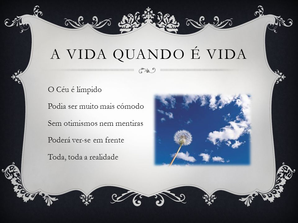 A vida quando é vida O Céu é límpido Podia ser muito mais cómodo Sem otimismos nem mentiras Poderá ver-se em frente Toda, toda a realidade