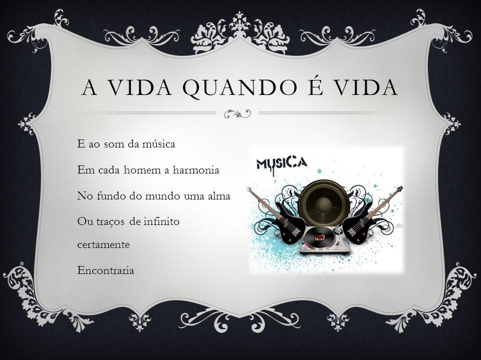 A vida quando é vida E ao som da música Em cada homem a harmonia No fundo do mundo uma alma Ou traços de infinito certamente Encontraria