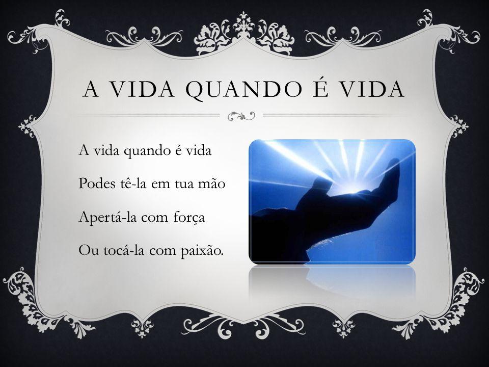 A vida quando é vida A vida quando é vida Podes tê-la em tua mão Apertá-la com força Ou tocá-la com paixão.