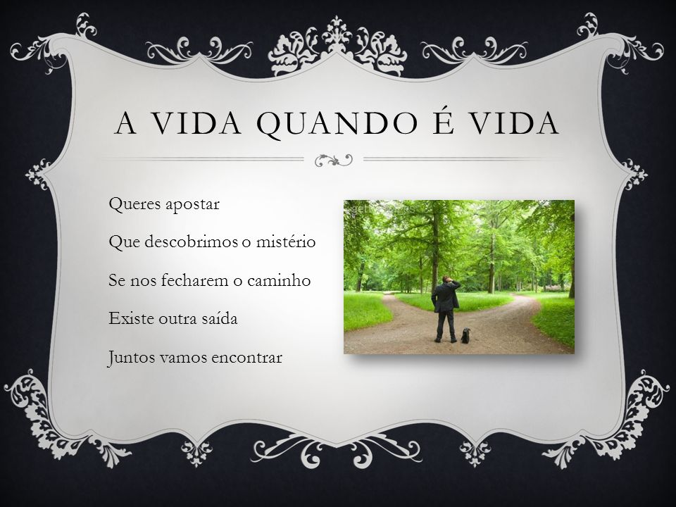 A vida quando é vida Queres apostar Que descobrimos o mistério Se nos fecharem o caminho Existe outra saída Juntos vamos encontrar