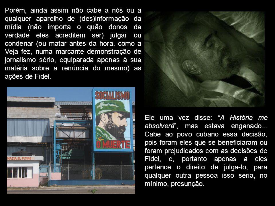 Porém, ainda assim não cabe a nós ou a qualquer aparelho de (des)informação da mídia (não importa o quão donos da verdade eles acreditem ser) julgar ou condenar (ou matar antes da hora, como a Veja fez, numa marcante demonstração de jornalismo sério, equiparada apenas à sua matéria sobre a renúncia do mesmo) as ações de Fidel.