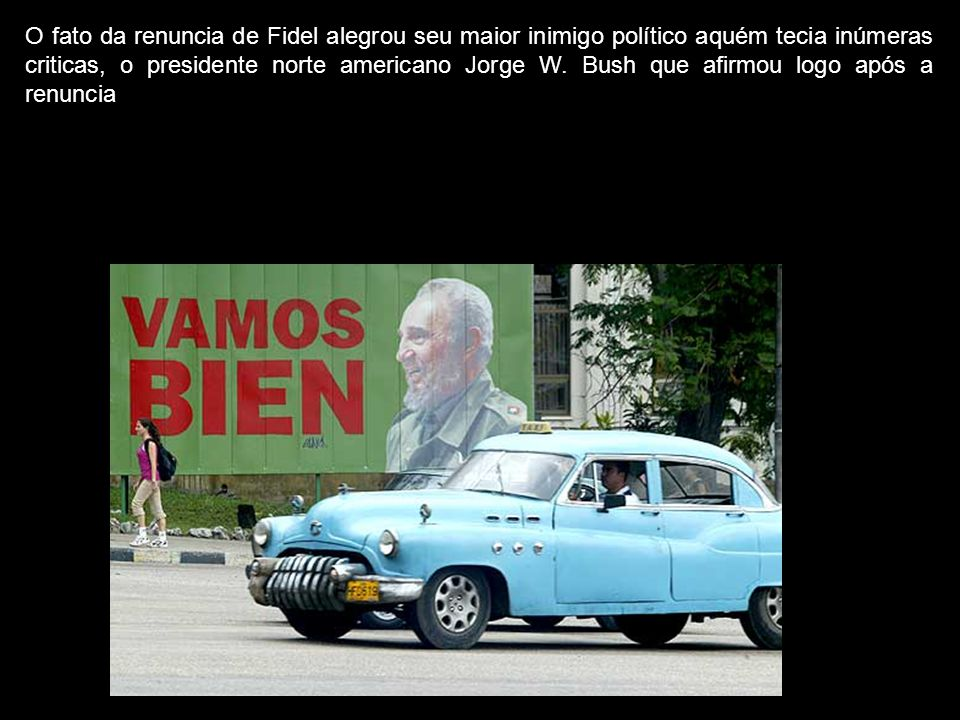 O fato da renuncia de Fidel alegrou seu maior inimigo político aquém tecia inúmeras criticas, o presidente norte americano Jorge W.