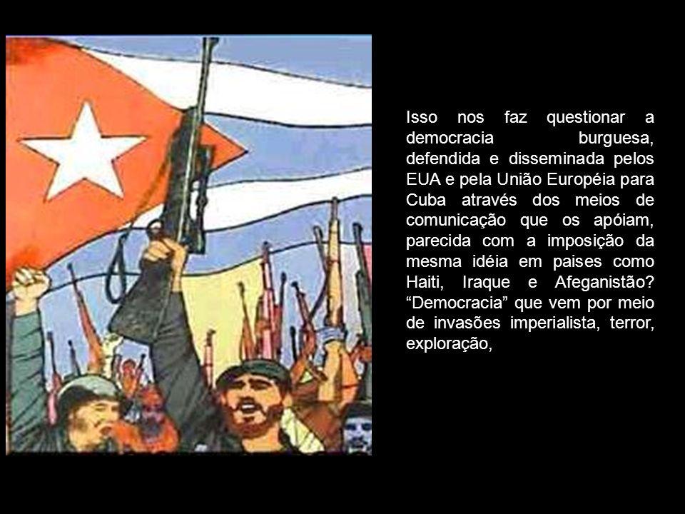 Isso nos faz questionar a democracia burguesa, defendida e disseminada pelos EUA e pela União Européia para Cuba através dos meios de comunicação que os apóiam, parecida com a imposição da mesma idéia em paises como Haiti, Iraque e Afeganistão.