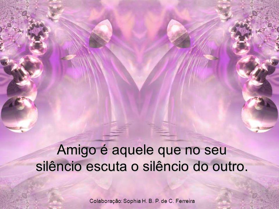Amigo é aquele que no seu silêncio escuta o silêncio do outro.