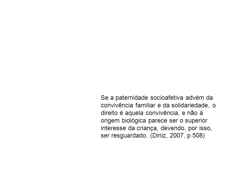 Se a paternidade socioafetiva advém da convivência familiar e da solidariedade, o direito é aquela convivência, e não á origem biológica parece ser o superior interesse da criança, devendo, por isso, ser resguardado.