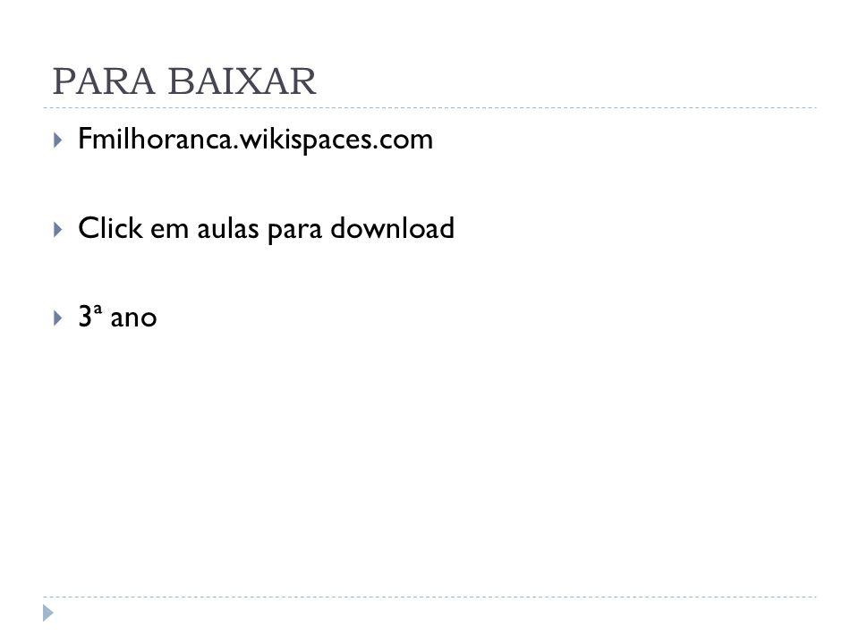 PARA BAIXAR Fmilhoranca.wikispaces.com Click em aulas para download