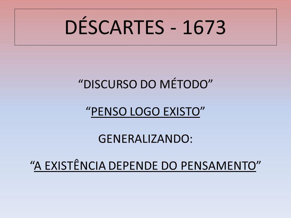 DÉSCARTES - 1673 DISCURSO DO MÉTODO PENSO LOGO EXISTO GENERALIZANDO: A EXISTÊNCIA DEPENDE DO PENSAMENTO