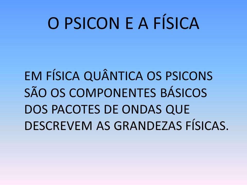 O PSICON E A FÍSICA EM FÍSICA QUÂNTICA OS PSICONS SÃO OS COMPONENTES BÁSICOS DOS PACOTES DE ONDAS QUE DESCREVEM AS GRANDEZAS FÍSICAS.