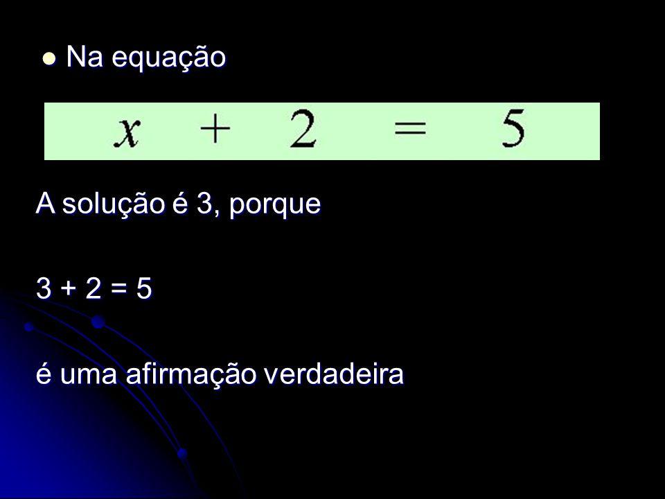 Na equação A solução é 3, porque 3 + 2 = 5 é uma afirmação verdadeira
