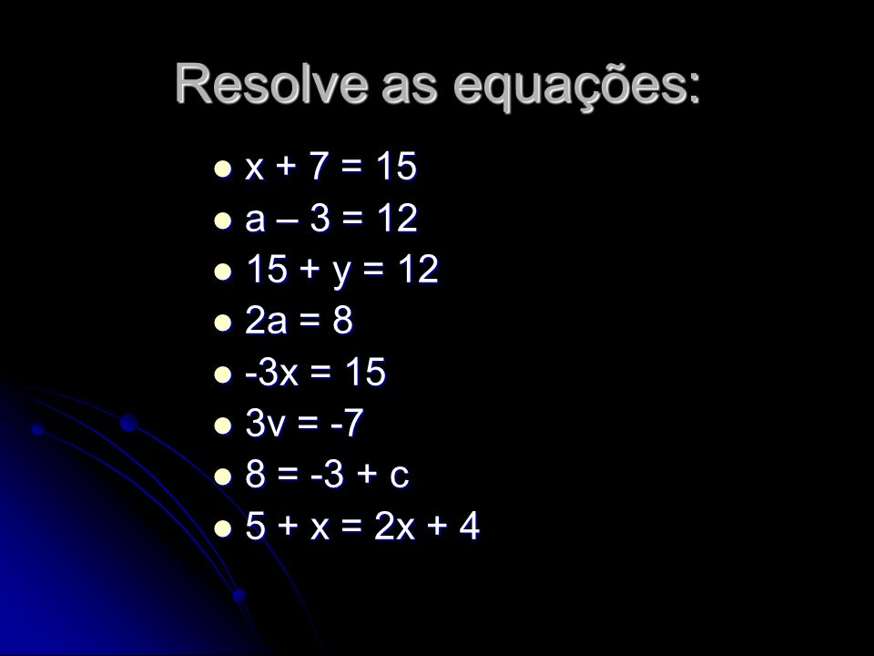 Resolve as equações: x + 7 = 15 a – 3 = 12 15 + y = 12 2a = 8 -3x = 15