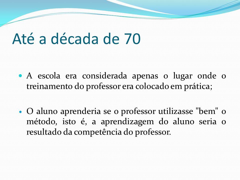 Até a década de 70 A escola era considerada apenas o lugar onde o treinamento do professor era colocado em prática;