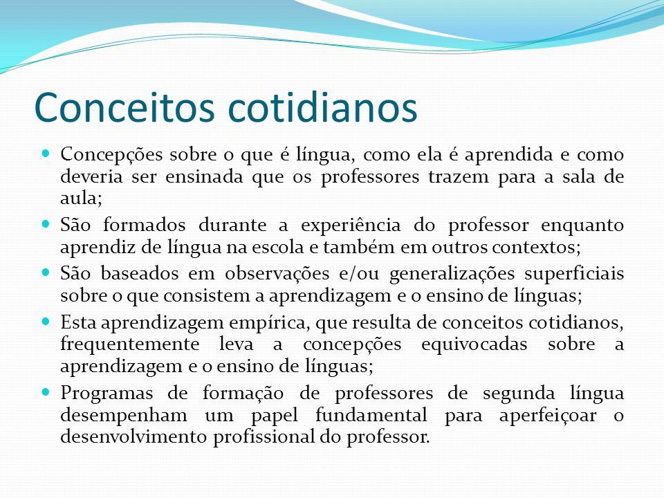 Conceitos cotidianos Concepções sobre o que é língua, como ela é aprendida e como deveria ser ensinada que os professores trazem para a sala de aula;