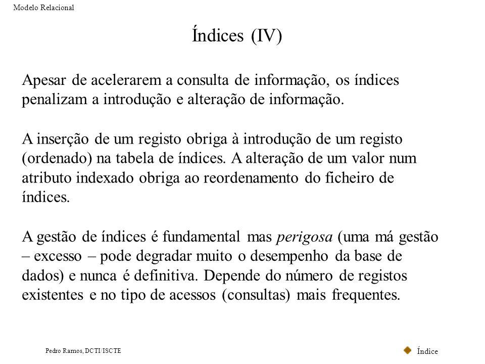 Modelo Relacional Índices (IV) Apesar de acelerarem a consulta de informação, os índices penalizam a introdução e alteração de informação.