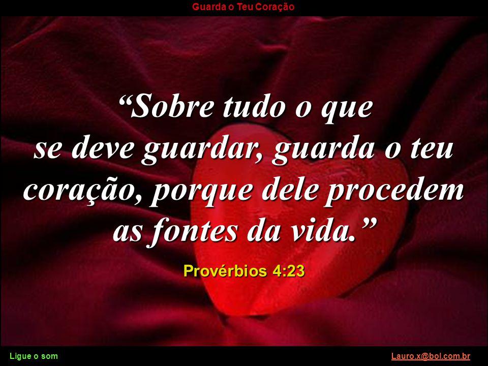 Sobre tudo o que se deve guardar, guarda o teu coração, porque dele procedem as fontes da vida. Provérbios 4:23.