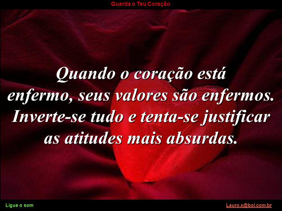 Quando o coração está enfermo, seus valores são enfermos. Inverte-se tudo e tenta-se justificar as atitudes mais absurdas.