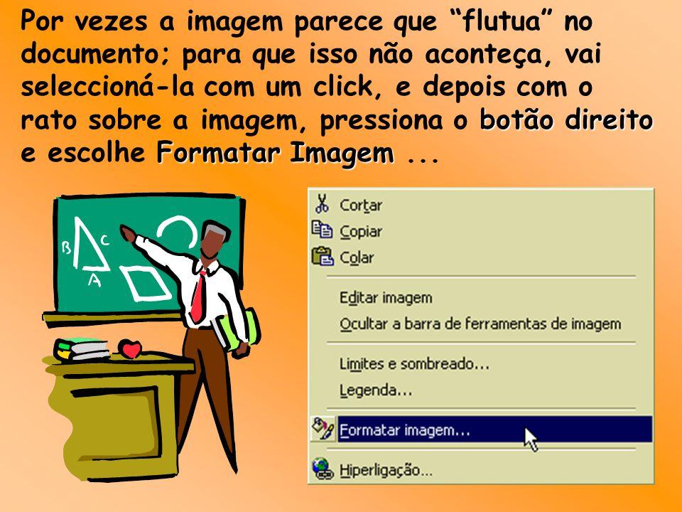 Por vezes a imagem parece que flutua no documento; para que isso não aconteça, vai seleccioná-la com um click, e depois com o rato sobre a imagem, pressiona o botão direito e escolhe Formatar Imagem ...